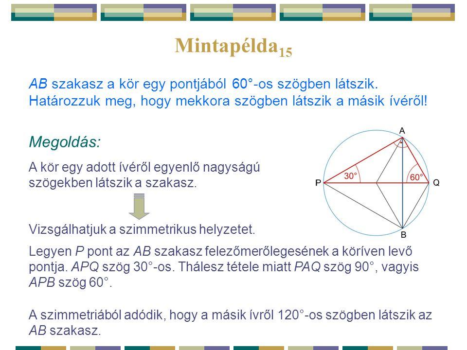 Mintapélda 15 AB szakasz a kör egy pontjából 60°-os szögben látszik. Határozzuk meg, hogy mekkora szögben látszik a másik ívéről! Megoldás: A kör egy