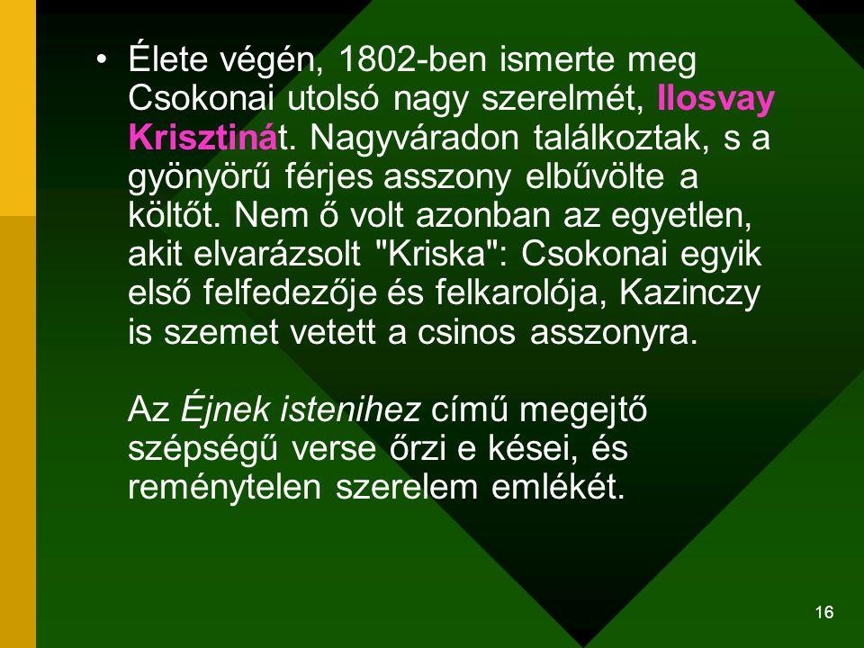 16 Élete végén, 1802-ben ismerte meg Csokonai utolsó nagy szerelmét, Ilosvay Krisztinát. Nagyváradon találkoztak, s a gyönyörű férjes asszony elbűvölt