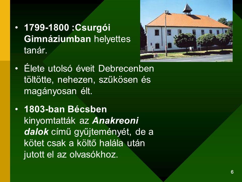 6 1799-1800 :Csurgói Gimnáziumban helyettes tanár. Élete utolsó éveit Debrecenben töltötte, nehezen, szűkösen és magányosan élt. 1803-ban Bécsben kiny