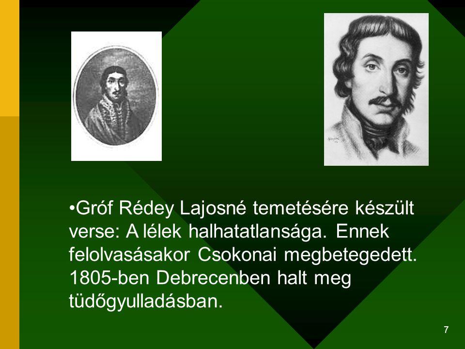 7 Gróf Rédey Lajosné temetésére készült verse: A lélek halhatatlansága. Ennek felolvasásakor Csokonai megbetegedett. 1805-ben Debrecenben halt meg tüd