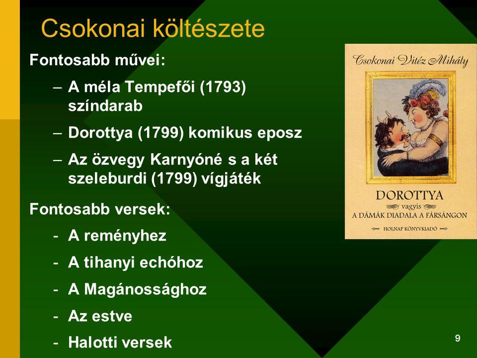9 Csokonai költészete Fontosabb művei: –A méla Tempefői (1793) színdarab –Dorottya (1799) komikus eposz –Az özvegy Karnyóné s a két szeleburdi (1799)
