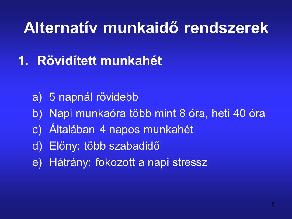 5 Alternatív munkaidő rendszerek 1.Rövidített munkahét a)5 napnál rövidebb b)Napi munkaóra több mint 8 óra, heti 40 óra c)Általában 4 napos munkahét d
