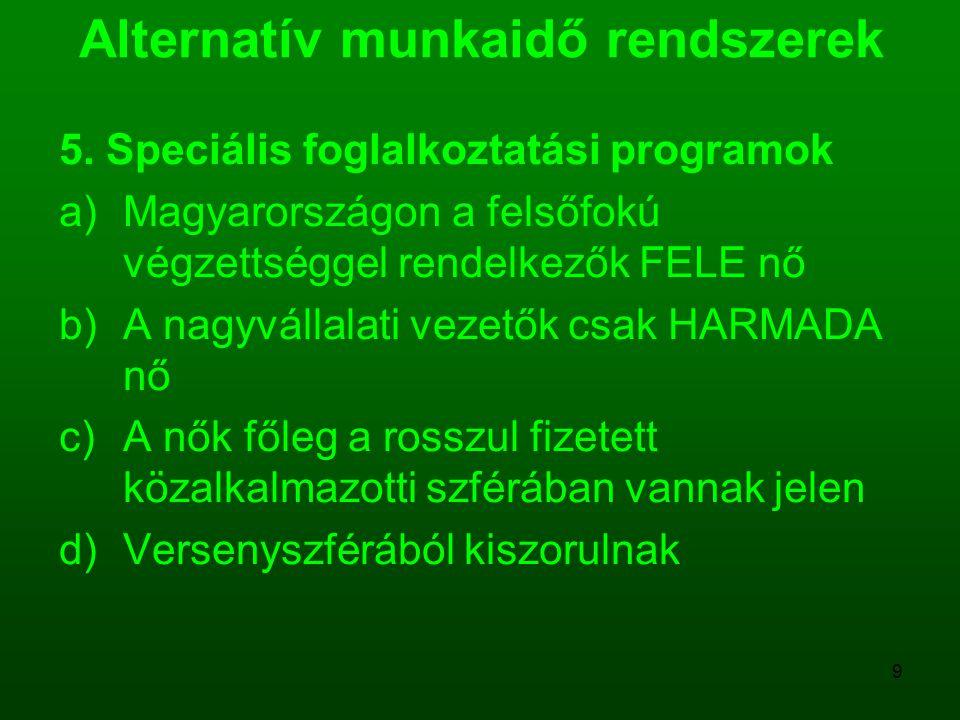 9 Alternatív munkaidő rendszerek 5. Speciális foglalkoztatási programok a)Magyarországon a felsőfokú végzettséggel rendelkezők FELE nő b)A nagyvállala
