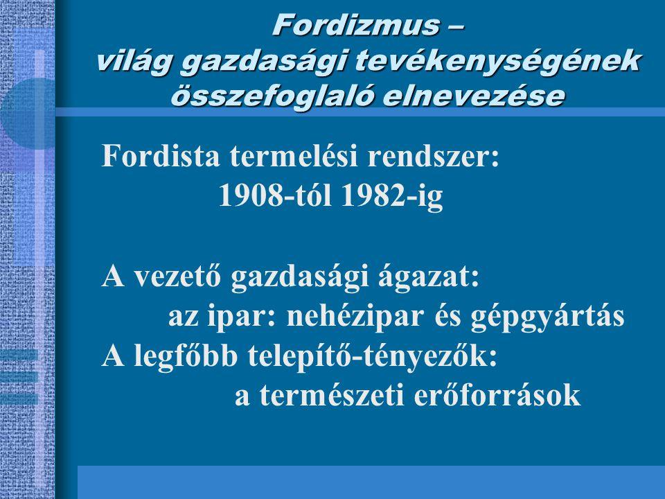 Fordizmus – világ gazdasági tevékenységének összefoglaló elnevezése Fordista termelési rendszer: 1908-tól 1982-ig A vezető gazdasági ágazat: az ipar: nehézipar és gépgyártás A legfőbb telepítő-tényezők: a természeti erőforrások