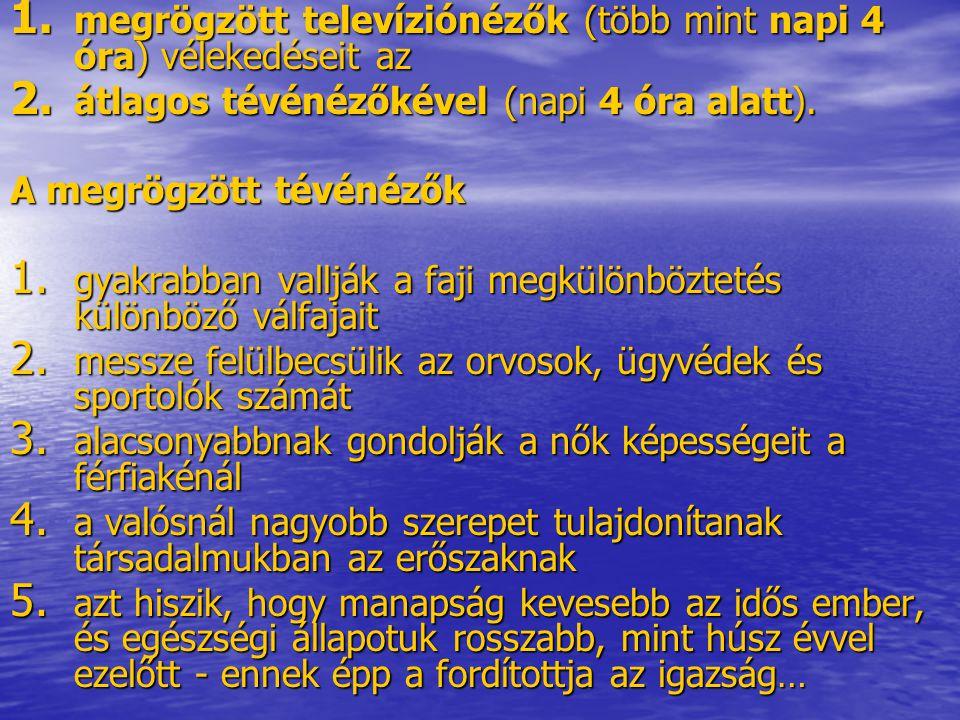 1. megrögzött televíziónézők (több mint napi 4 óra) vélekedéseit az 2. átlagos tévénézőkével (napi 4 óra alatt). A megrögzött tévénézők 1. gyakrabban