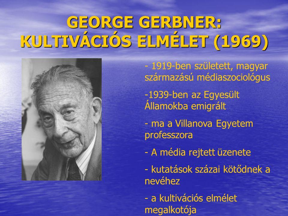 GEORGE GERBNER: KULTIVÁCIÓS ELMÉLET (1969) - 1919-ben született, magyar származású médiaszociológus -1939-ben az Egyesült Államokba emigrált - ma a Vi