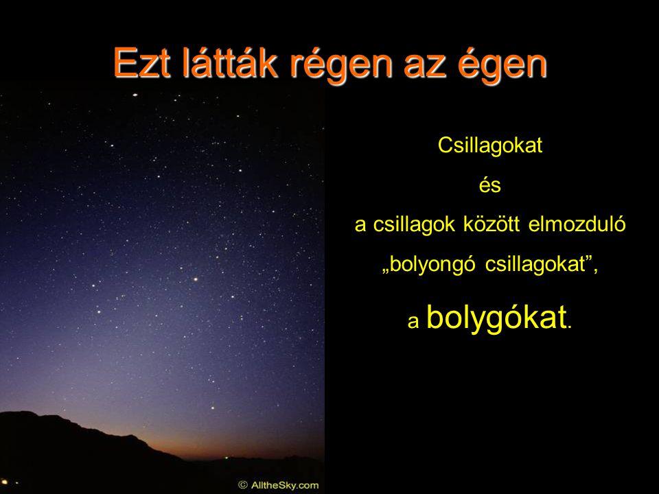 """Ezt látták régen az égen Csillagokat és a csillagok között elmozduló """"bolyongó csillagokat , a bolygókat."""