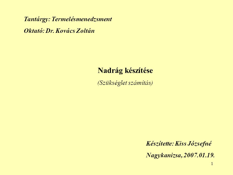 1 Nadrág készítése (Szükséglet számítás) Készítette: Kiss Józsefné Nagykanizsa, 2007.01.19. Tantárgy: Termelésmenedzsment Oktató: Dr. Kovács Zoltán