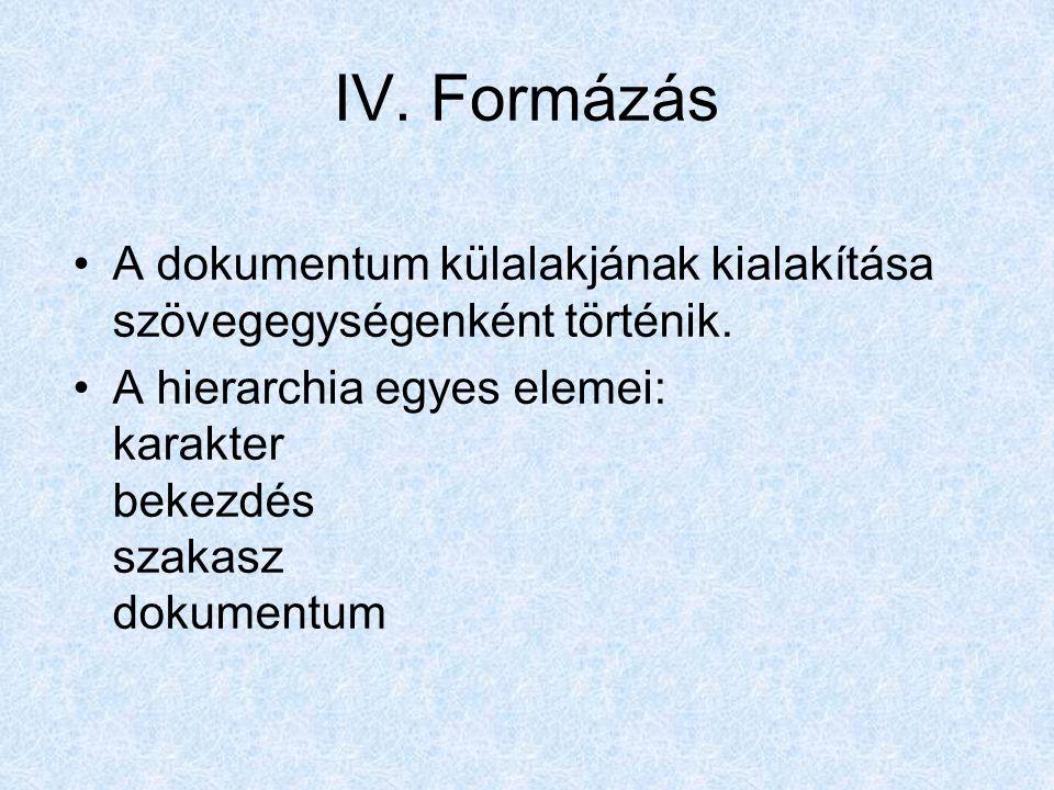 IV.Formázás A dokumentum külalakjának kialakítása szövegegységenként történik.