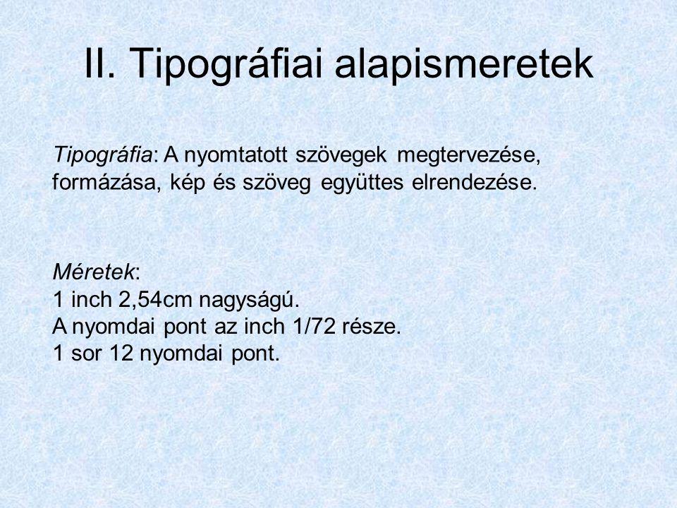 II. Tipográfiai alapismeretek Tipográfia: A nyomtatott szövegek megtervezése, formázása, kép és szöveg együttes elrendezése. Méretek: 1 inch 2,54cm na