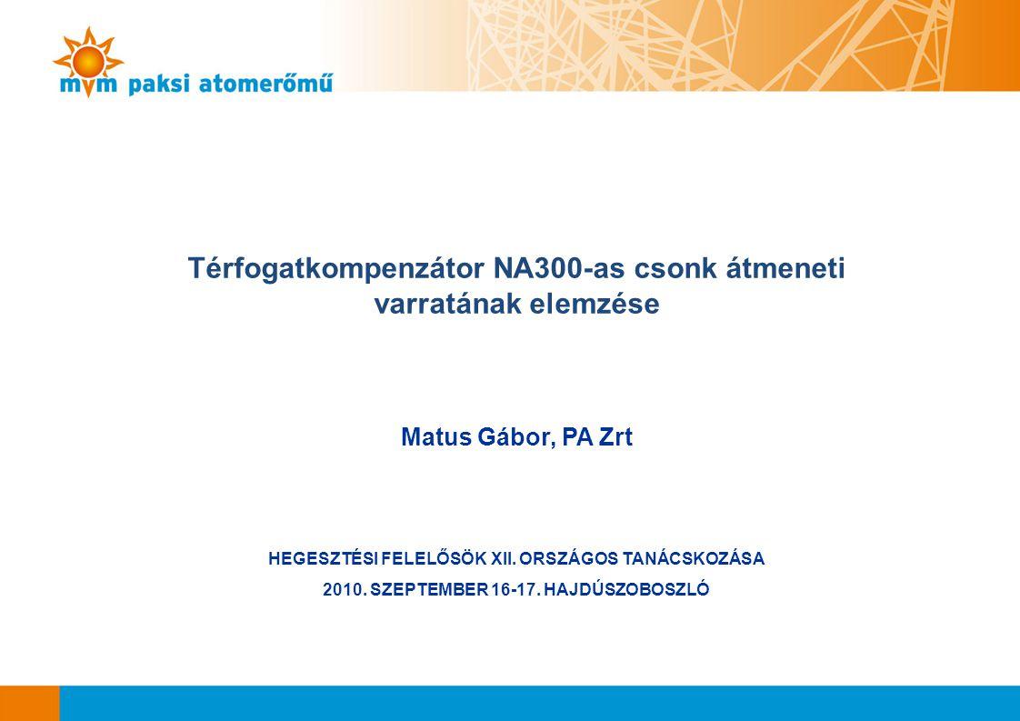 Térfogatkompenzátor NA300-as csonk átmeneti varratának elemzése Matus Gábor, PA Zrt HEGESZTÉSI FELELŐSÖK XII. ORSZÁGOS TANÁCSKOZÁSA 2010. SZEPTEMBER 1