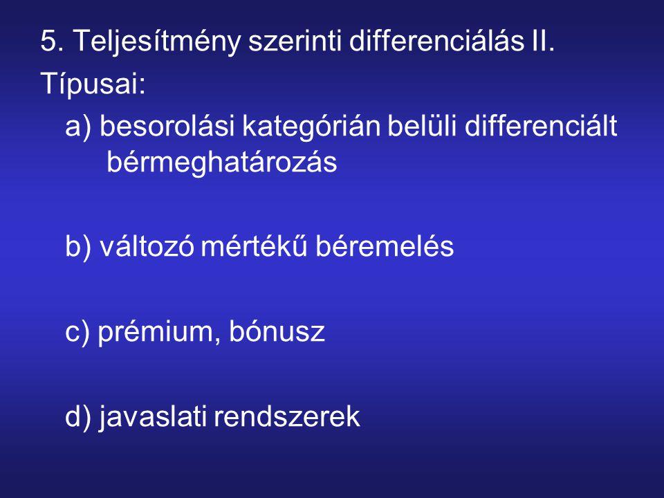 5. Teljesítmény szerinti differenciálás II. Típusai: a) besorolási kategórián belüli differenciált bérmeghatározás b) változó mértékű béremelés c) pré