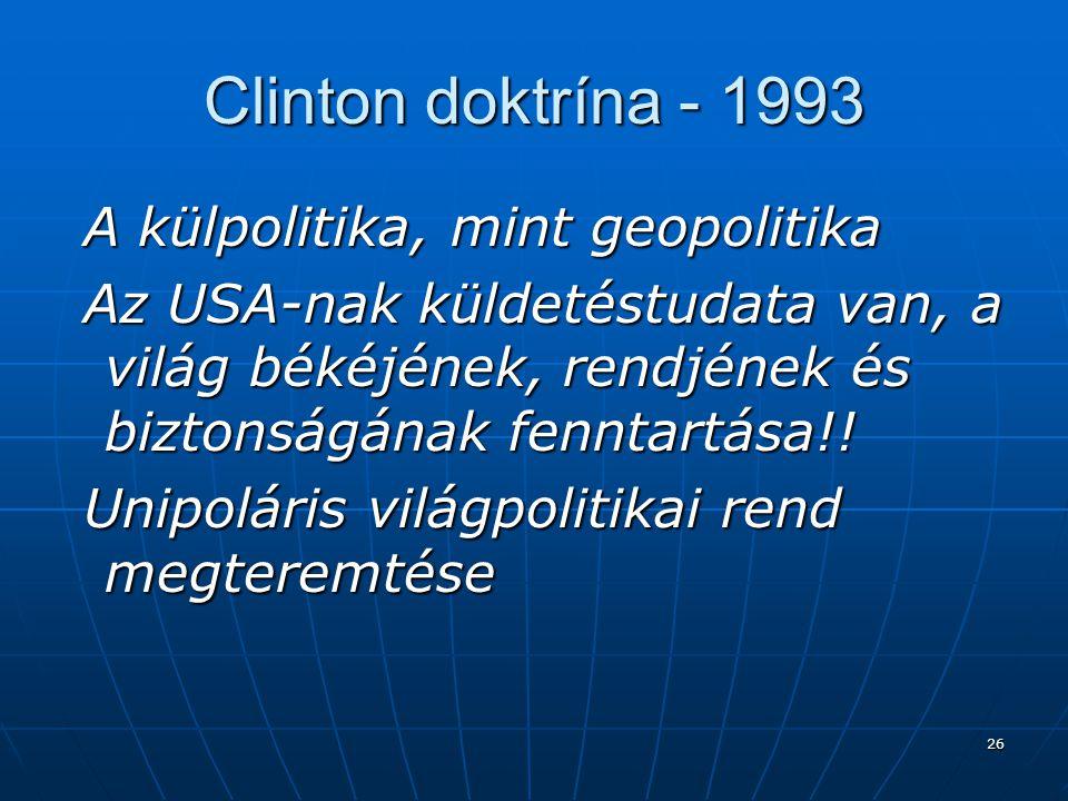 26 Clinton doktrína - 1993 A külpolitika, mint geopolitika A külpolitika, mint geopolitika Az USA-nak küldetéstudata van, a világ békéjének, rendjének