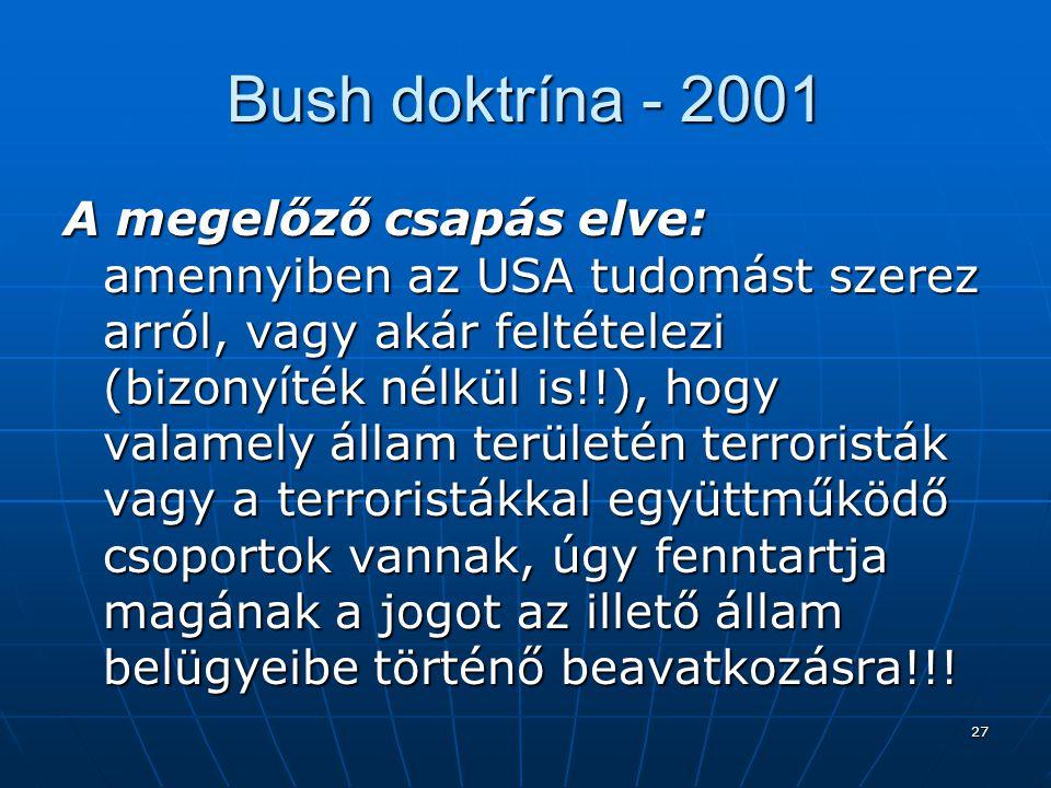 27 Bush doktrína - 2001 A megelőző csapás elve: amennyiben az USA tudomást szerez arról, vagy akár feltételezi (bizonyíték nélkül is!!), hogy valamely