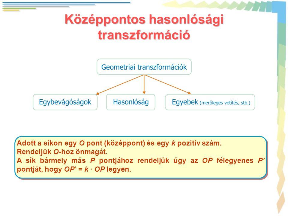 Középpontos hasonlósági transzformáció Adott a síkon egy O pont (középpont) és egy k pozitív szám. Rendeljük O-hoz önmagát. A sík bármely más P pontjá
