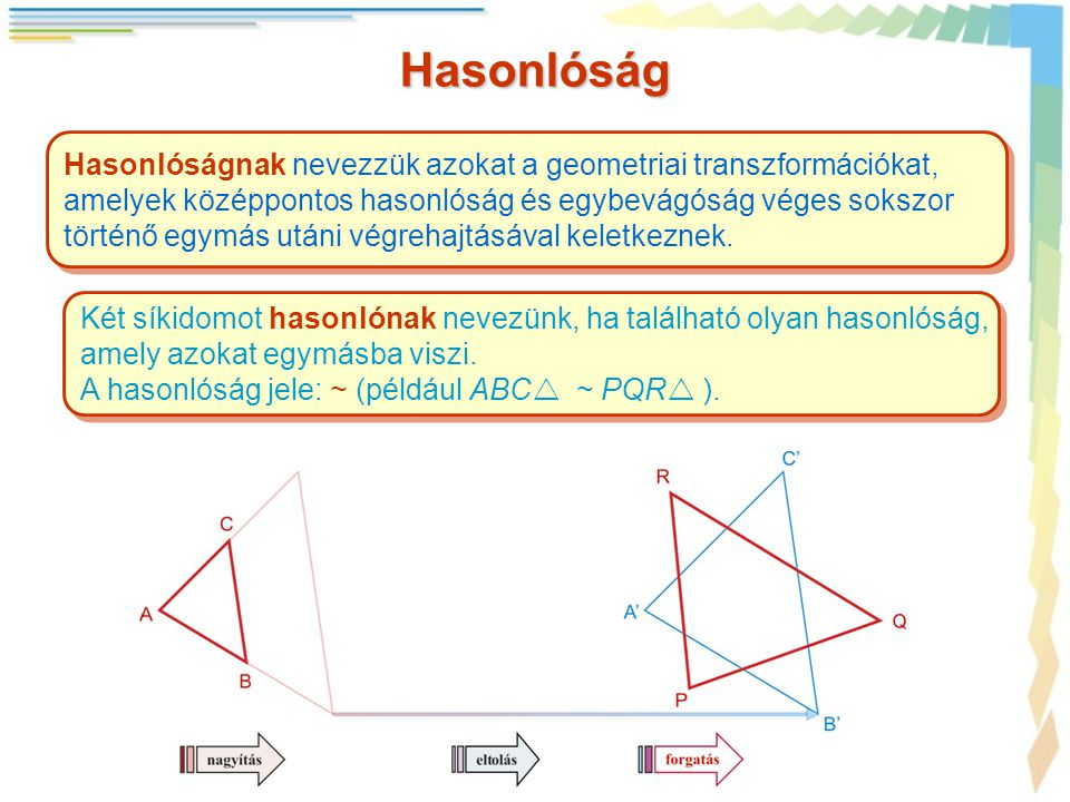 Hasonlóság Hasonlóságnak nevezzük azokat a geometriai transzformációkat, amelyek középpontos hasonlóság és egybevágóság véges sokszor történő egymás utáni végrehajtásával keletkeznek.