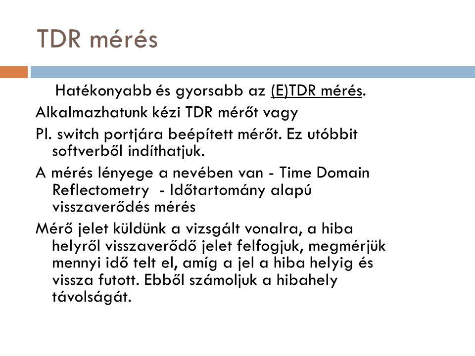 TDR mérés Hatékonyabb és gyorsabb az (E)TDR mérés. Alkalmazhatunk kézi TDR mérőt vagy Pl. switch portjára beépített mérőt. Ez utóbbit softverből indít