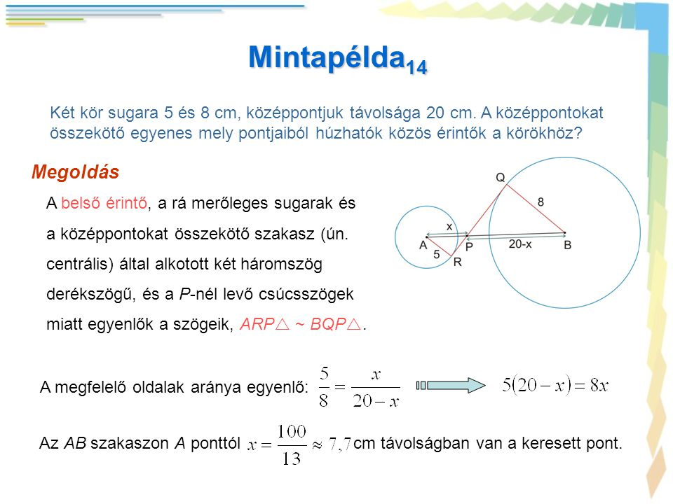 Mintapélda 14 Két kör sugara 5 és 8 cm, középpontjuk távolsága 20 cm. A középpontokat összekötő egyenes mely pontjaiból húzhatók közös érintők a körök