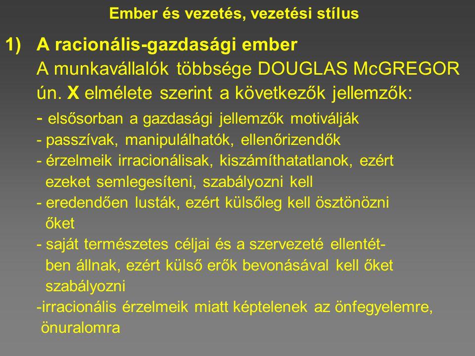 Ember és vezetés, vezetési stílus 1)A racionális-gazdasági ember A munkavállalók többsége DOUGLAS McGREGOR ún. X elmélete szerint a következők jellemz