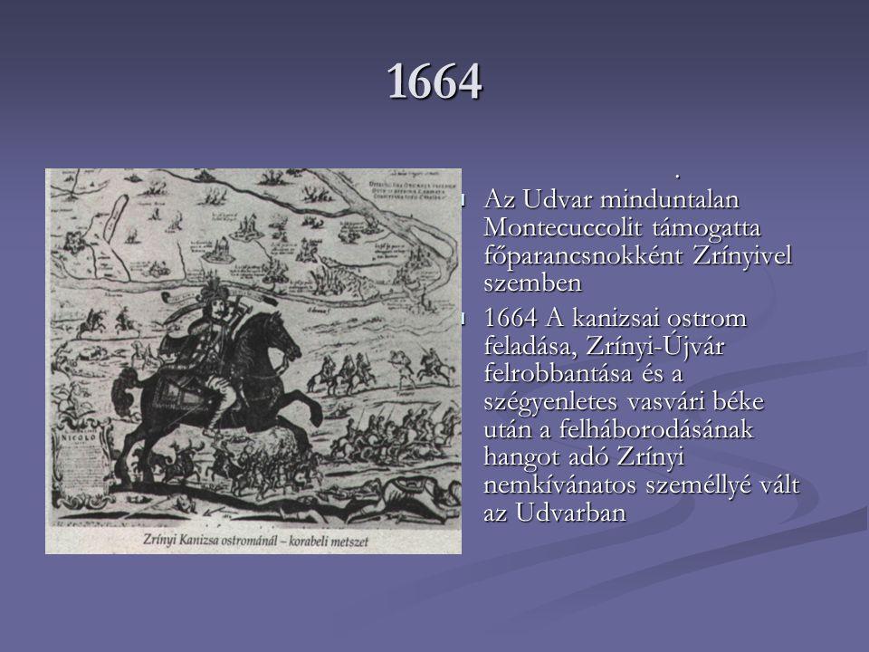 1664 Az Udvar minduntalan Montecuccolit támogatta főparancsnokként Zrínyivel szemben 1664 A kanizsai ostrom feladása, Zrínyi-Újvár felrobbantása és a