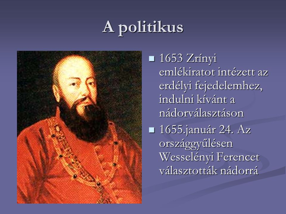 A politikus 1653 Zrínyi emlékiratot intézett az erdélyi fejedelemhez, indulni kívánt a nádorválasztáson 1655.január 24. Az országgyűlésen Wesselényi F