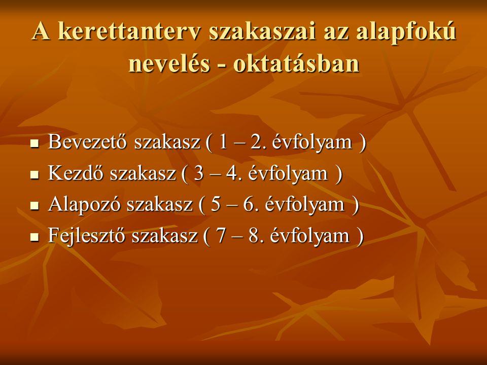A kerettanterv szakaszai az alapfokú nevelés - oktatásban Bevezető szakasz ( 1 – 2. évfolyam ) Bevezető szakasz ( 1 – 2. évfolyam ) Kezdő szakasz ( 3