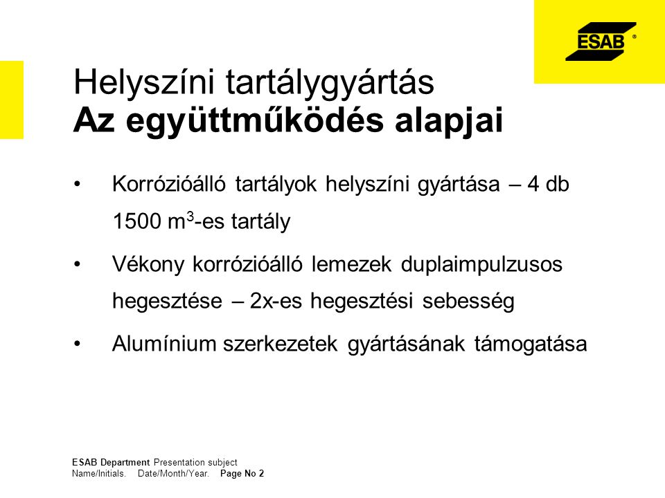 ESAB Department Presentation subject Name/Initials. Date/Month/Year. Page No 2 Helyszíni tartálygyártás Az együttműködés alapjai Korrózióálló tartályo