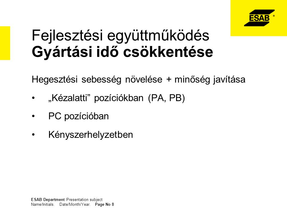 ESAB Department Presentation subject Name/Initials. Date/Month/Year. Page No 8 Fejlesztési együttműködés Gyártási idő csökkentése Hegesztési sebesség