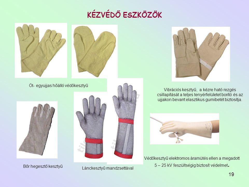 19 KÉZVÉDŐ ESZKÖZÖK Öt- egyujjas hőálló védőkesztyű Bőr hegesztő kesztyű Vibrációs kesztyű, a kézre ható rezgés csillapítását a teljes tenyérfelületet