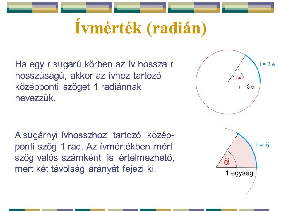 Ívmérték (radián) Ha egy r sugarú körben az ív hossza r hosszúságú, akkor az ívhez tartozó középponti szöget 1 radiánnak nevezzük. A sugárnyi ívhosszh
