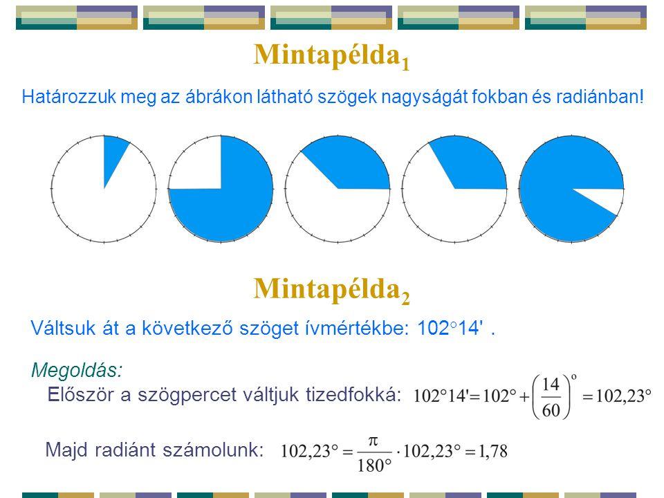 Mintapélda 1 Határozzuk meg az ábrákon látható szögek nagyságát fokban és radiánban! Mintapélda 2 Megoldás: Először a szögpercet váltjuk tizedfokká: M