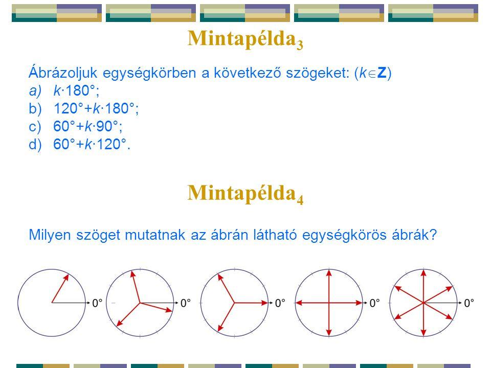 Mintapélda 3 Ábrázoljuk egységkörben a következő szögeket: (k  Z) a)k·180°; b)120°+k·180°; c)60°+k·90°; d)60°+k·120°. Mintapélda 4 Milyen szöget muta
