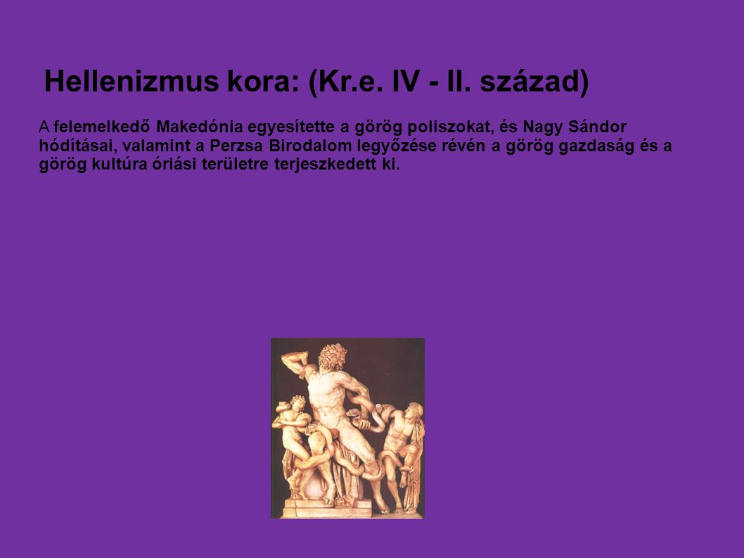 Hellenizmus kora: (Kr.e. IV - II. század) A felemelkedő Makedónia egyesítette a görög poliszokat, és Nagy Sándor hódításai, valamint a Perzsa Birodalo