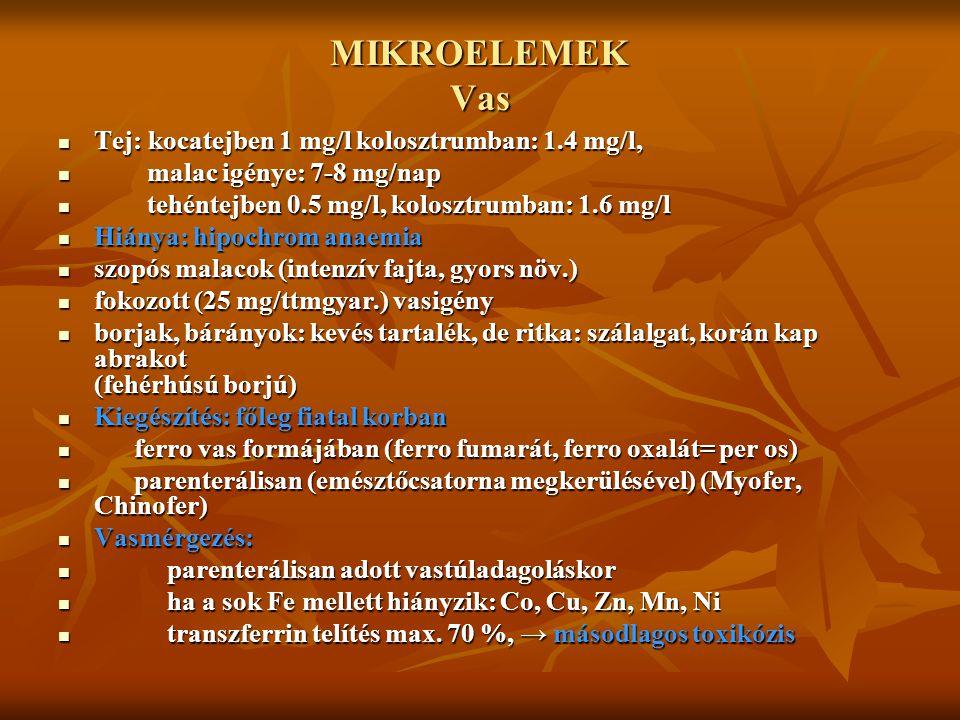MIKROELEMEK Vas Tej: kocatejben 1 mg/l kolosztrumban: 1.4 mg/l, m malac igénye: 7-8 mg/nap t tehéntejben 0.5 mg/l, kolosztrumban: 1.6 mg/l Hiánya: hip