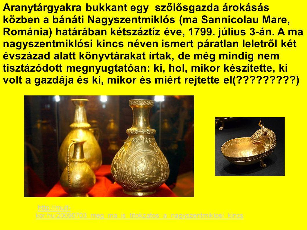 Aranytárgyakra bukkant egy szőlősgazda árokásás közben a bánáti Nagyszentmiklós (ma Sannicolau Mare, Románia) határában kétszáztíz éve, 1799.