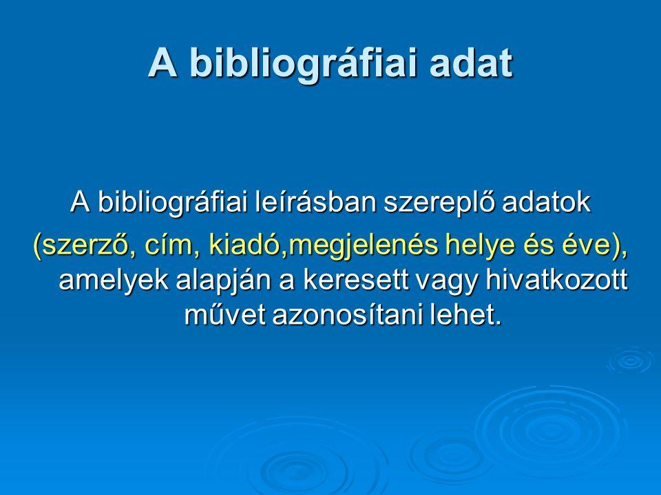 A bibliográfiai adat A bibliográfiai leírásban szereplő adatok (szerző, cím, kiadó,megjelenés helye és éve), amelyek alapján a keresett vagy hivatkozo