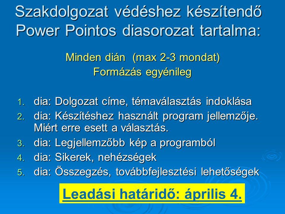 Szakdolgozat védéshez készítendő Power Pointos diasorozat tartalma: Minden dián (max 2-3 mondat) Formázás egyénileg 1. dia: Dolgozat címe, témaválaszt