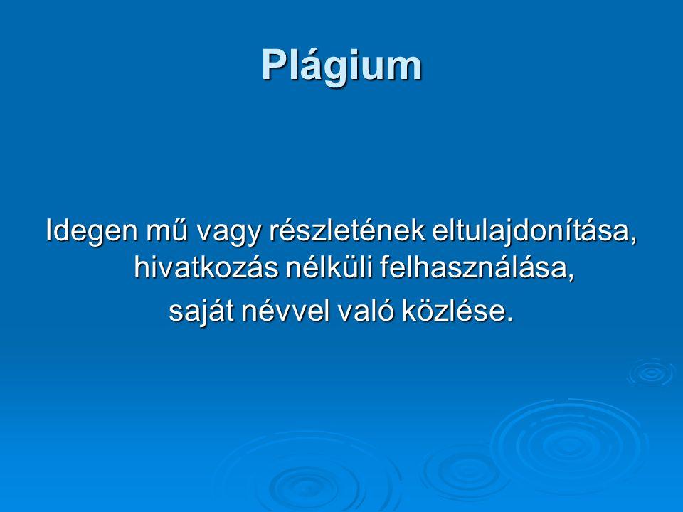 Plágium Idegen mű vagy részletének eltulajdonítása, hivatkozás nélküli felhasználása, saját névvel való közlése.