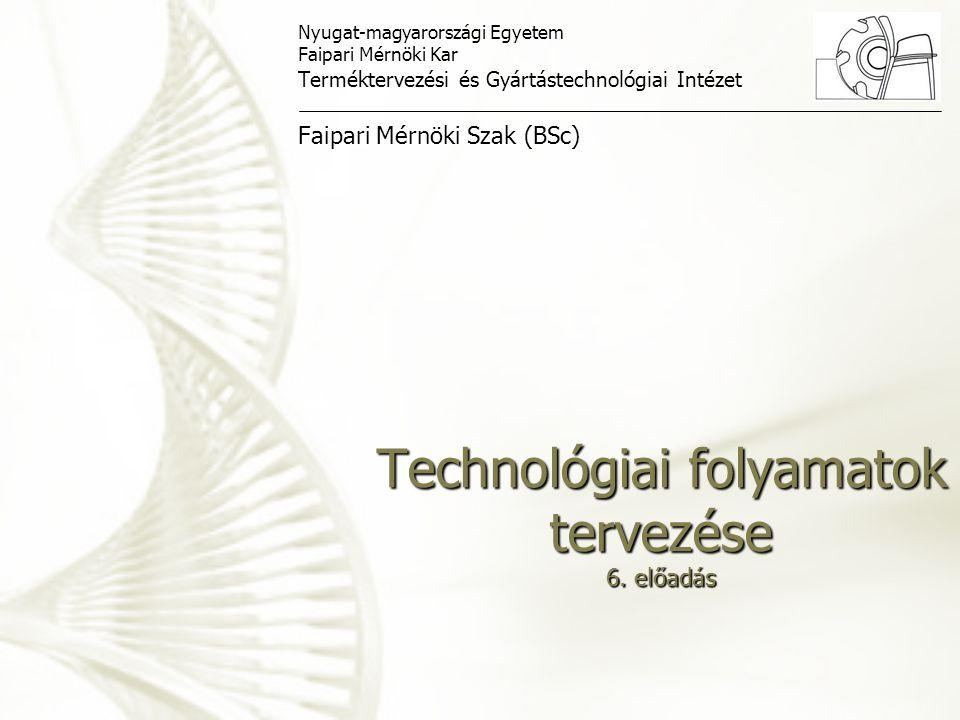 Technológiai folyamatok tervezése 6. előadás Nyugat-magyarországi Egyetem Faipari Mérnöki Kar Terméktervezési és Gyártástechnológiai Intézet Faipari M