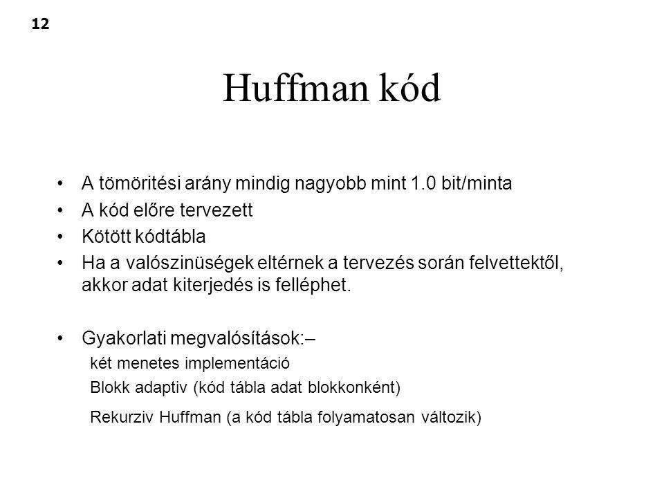 12 Huffman kód A tömöritési arány mindig nagyobb mint 1.0 bit/minta A kód előre tervezett Kötött kódtábla Ha a valószinüségek eltérnek a tervezés sorá
