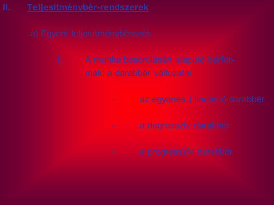 II.Teljesítménybér-rendszerek a) Egyéni teljesítménybérezés i)A munka besorolásán alapuló bérfor- mák: a darabbér változatai -az egyenes ( lineáris) d