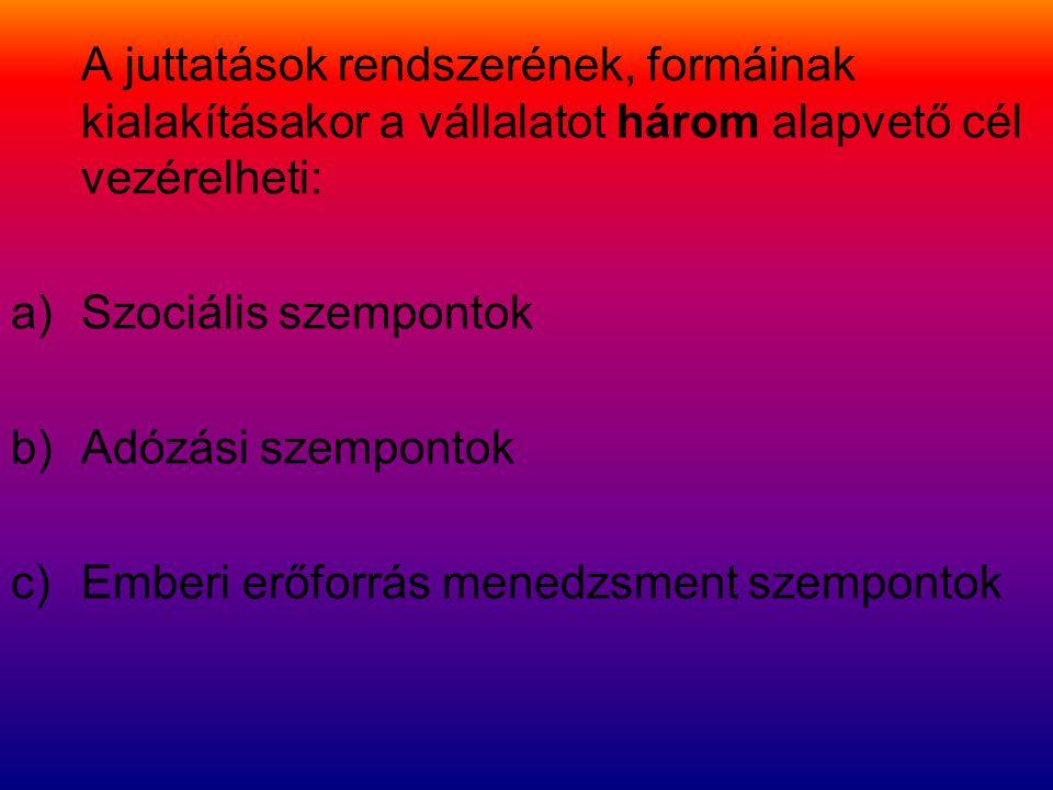 A juttatások rendszerének, formáinak kialakításakor a vállalatot három alapvető cél vezérelheti: a)Szociális szempontok b)Adózási szempontok c)Emberi