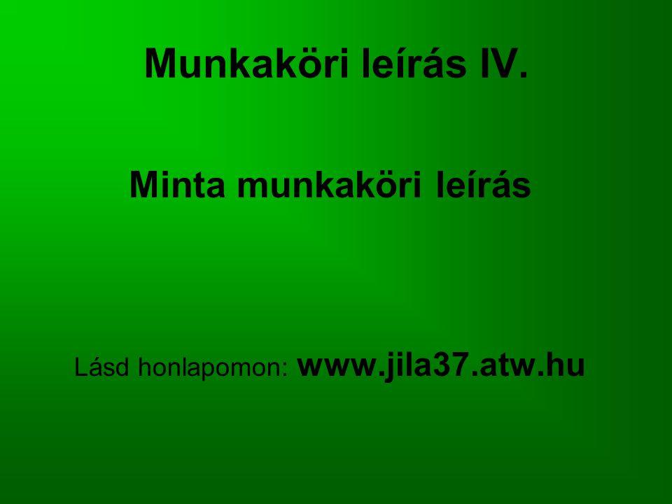 Munkaköri leírás IV. Minta munkaköri leírás Lásd honlapomon: www.jila37.atw.hu