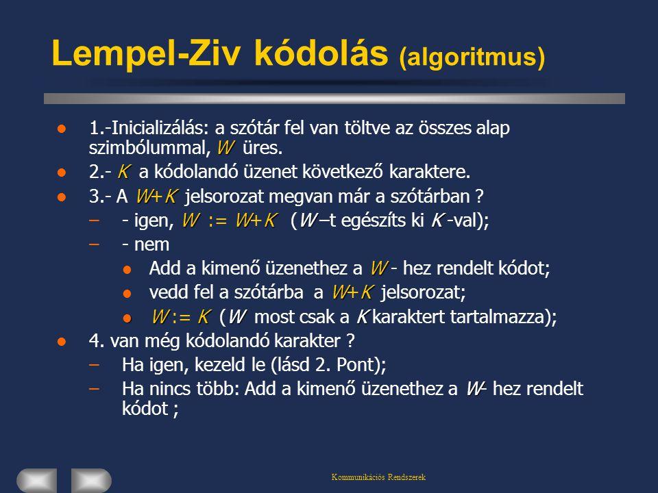 Kommunikációs Rendszerek Lempel-Ziv kódolás (algoritmus) W 1.-Inicializálás: a szótár fel van töltve az összes alap szimbólummal, W üres. K 2.- K a kó