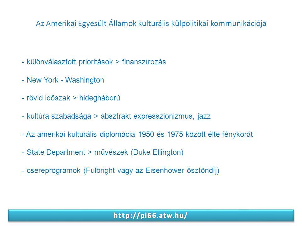 Az Amerikai Egyesült Államok kulturális külpolitikai kommunikációja - különválasztott prioritások > finanszírozás - New York - Washington - rövid időszak > hidegháború - kultúra szabadsága > absztrakt expresszionizmus, jazz - Az amerikai kulturális diplomácia 1950 és 1975 között élte fénykorát - State Department > művészek (Duke Ellington) - csereprogramok (Fulbright vagy az Eisenhower ösztöndíj)