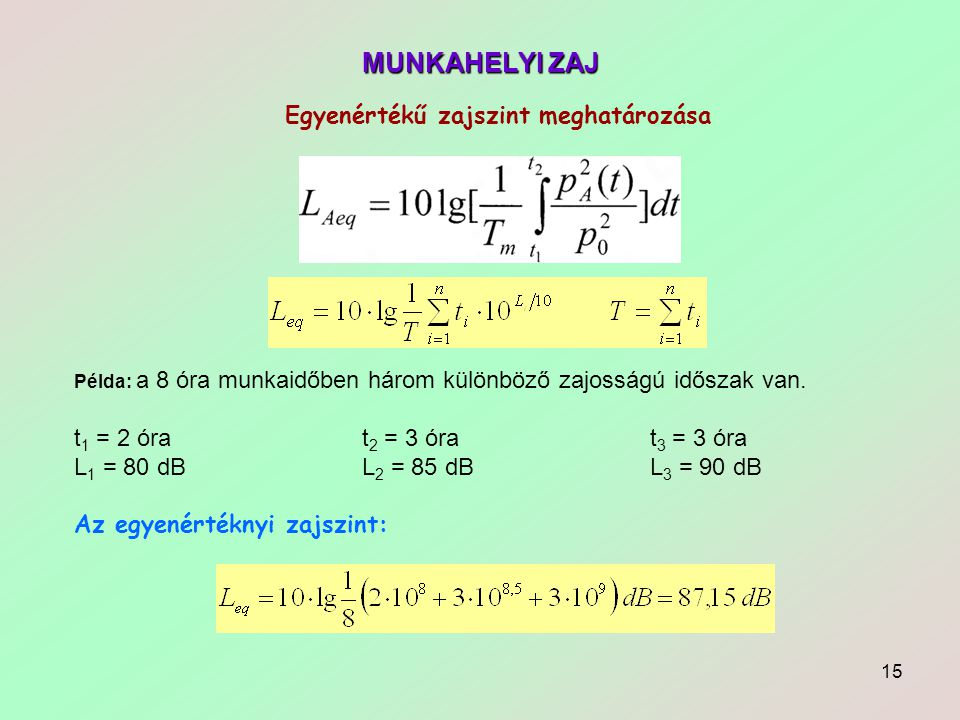 15 MUNKAHELYI ZAJ Egyenértékű zajszint meghatározása Példa: a 8 óra munkaidőben három különböző zajosságú időszak van. t 1 = 2 órat 2 = 3 órat 3 = 3 ó
