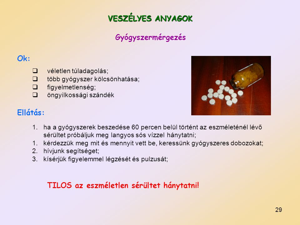 29 VESZÉLYES ANYAGOK Ok:  véletlen túladagolás;  több gyógyszer kölcsönhatása;  figyelmetlenség;  öngyilkossági szándék Ellátás: 1.ha a gyógyszere