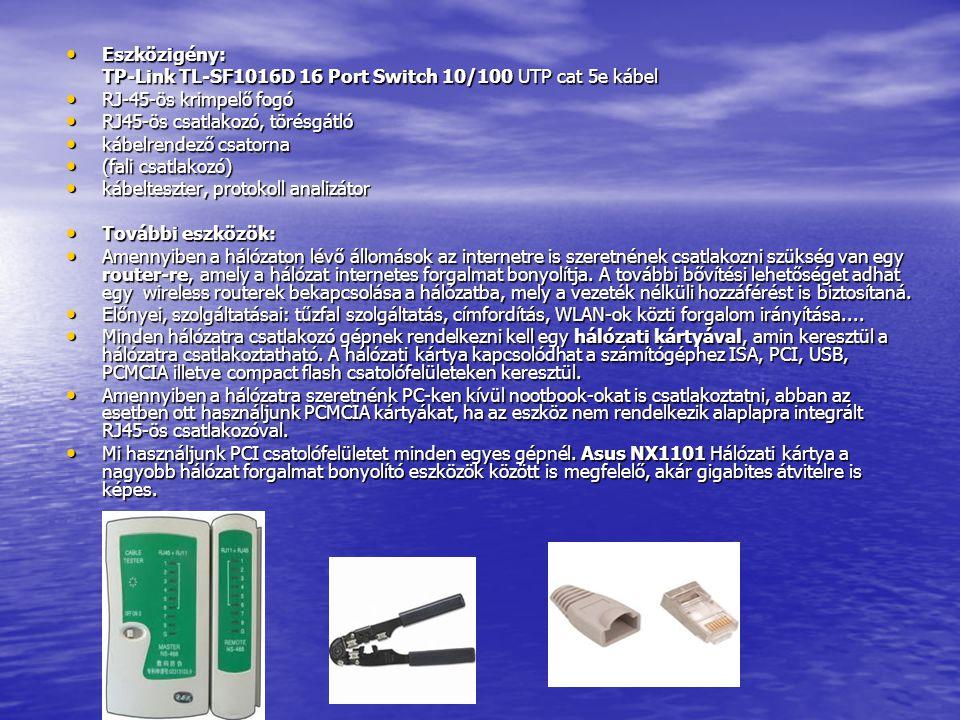 Eszközigény: Eszközigény: TP-Link TL-SF1016D 16 Port Switch 10/100 UTP cat 5e kábel RJ-45-ös krimpelő fogó RJ-45-ös krimpelő fogó RJ45-ös csatlakozó, törésgátló RJ45-ös csatlakozó, törésgátló kábelrendező csatorna kábelrendező csatorna (fali csatlakozó) (fali csatlakozó) kábelteszter, protokoll analizátor kábelteszter, protokoll analizátor További eszközök: További eszközök: Amennyiben a hálózaton lévő állomások az internetre is szeretnének csatlakozni szükség van egy router-re, amely a hálózat internetes forgalmat bonyolítja.
