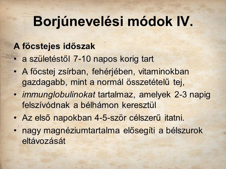 Borjúnevelési módok IV. A föcstejes időszak a születéstől 7-10 napos korig tart A föcstej zsírban, fehérjében, vitaminokban gazdagabb, mint a normál ö