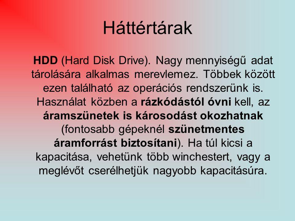 Háttértárak HDD (Hard Disk Drive). Nagy mennyiségű adat tárolására alkalmas merevlemez. Többek között ezen található az operációs rendszerünk is. Hasz